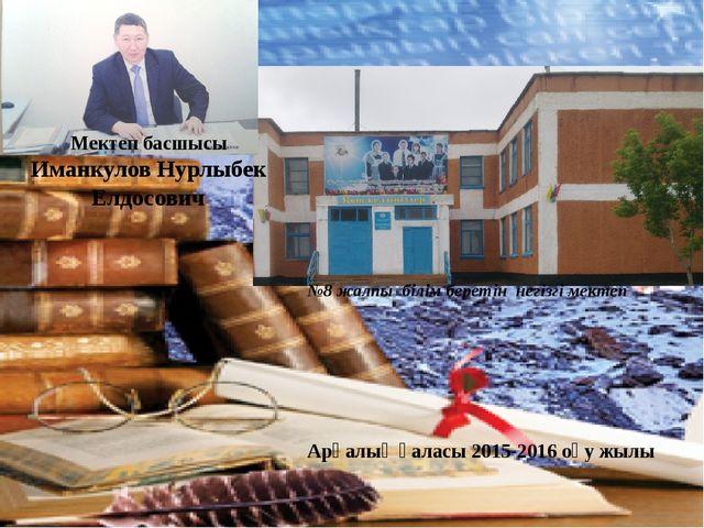 Мектеп басшысы Иманкулов Нурлыбек Елдосович №8 жалпы білім беретін негізгі ме...