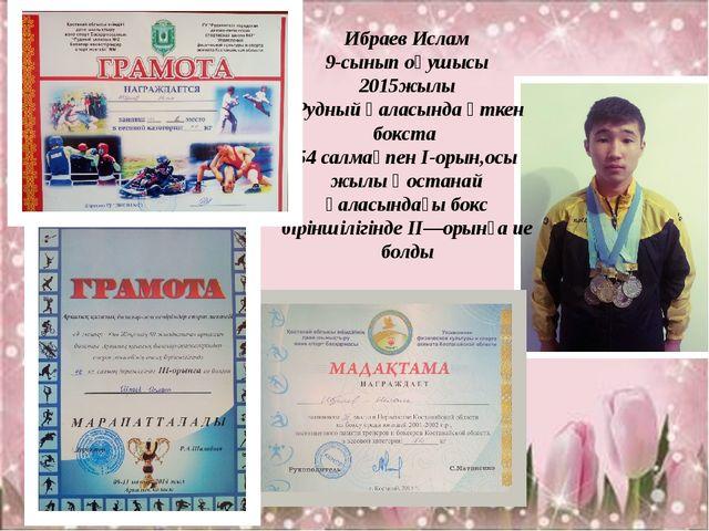Ибраев Ислам 9-сынып оқушысы 2015жылы Рудный қаласында өткен бокста 54 салмақ...