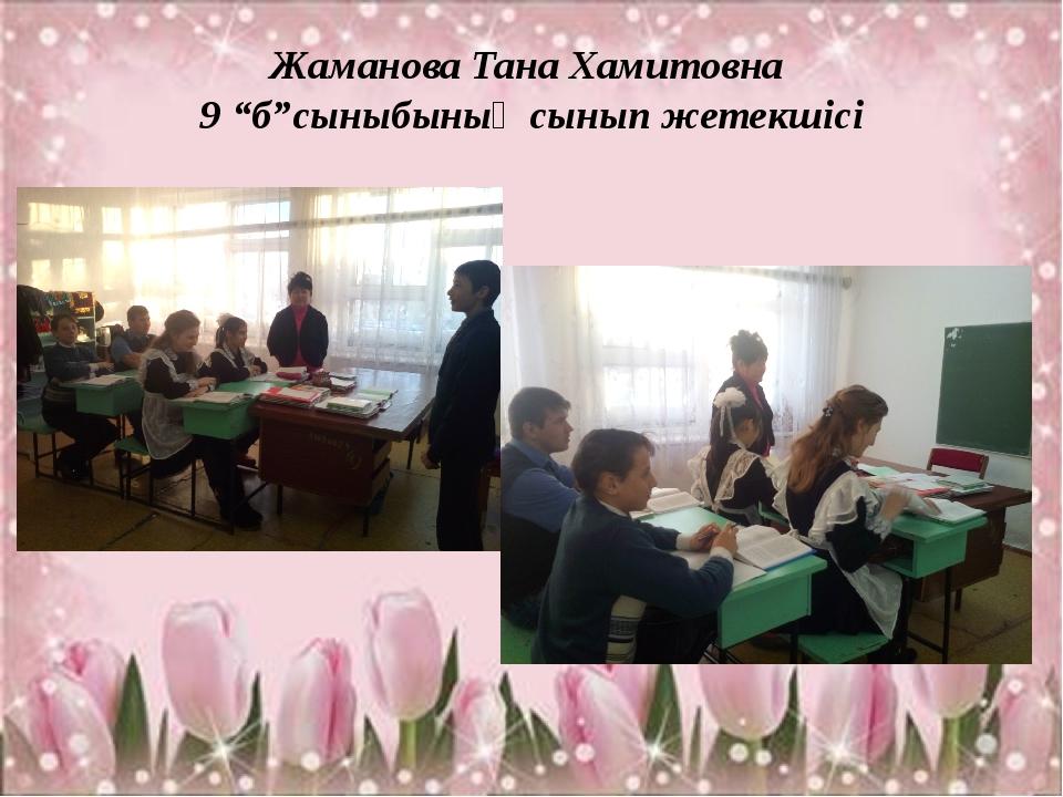 """Жаманова Тана Хамитовна 9 """"б""""сыныбының сынып жетекшісі"""