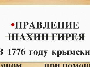 ПРАВЛЕНИЕ ШАХИН ГИРЕЯ В 1776 году крымским ханом припомощи России стал Шахи