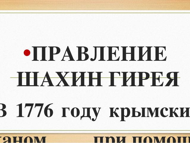 ПРАВЛЕНИЕ ШАХИН ГИРЕЯ В 1776 году крымским ханом припомощи России стал Шахи...