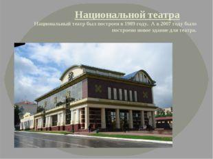 Национальной театра Национальный театр был построен в 1989 году. А в 2