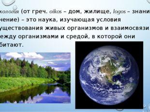 Экология (от греч. oikos –дом, жилище, logos – знание, учение)– это наука,