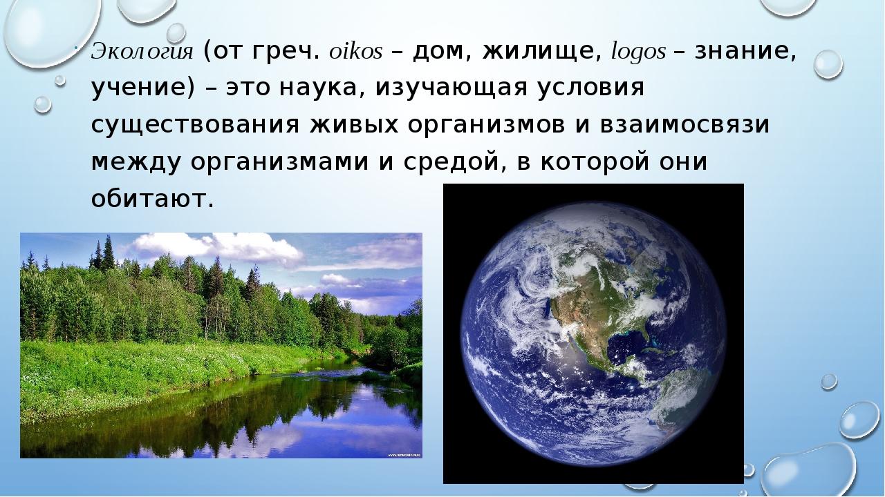 Экология (от греч. oikos –дом, жилище, logos – знание, учение)– это наука,...