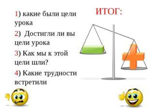 Моя работа на уроке ИТОГ: 1) какие были цели урока 2) Достигли ли вы цели уро