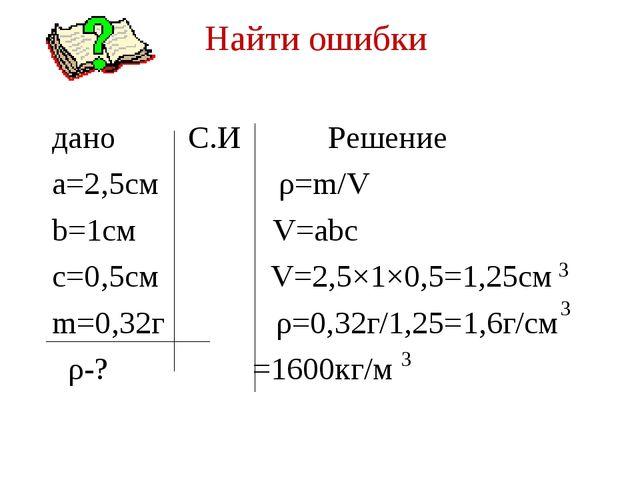 Найти ошибки дано С.И Решение a=2,5см ρ=m/V b=1см V=abc c=0,5см V=2,5×1×0,5=1...