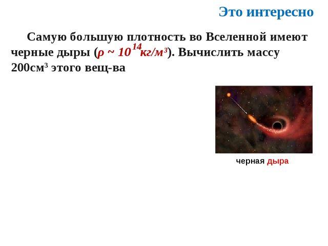 Самую большую плотность во Вселенной имеют черные дыры (ρ ~ 10 кг/м³). Вычис...