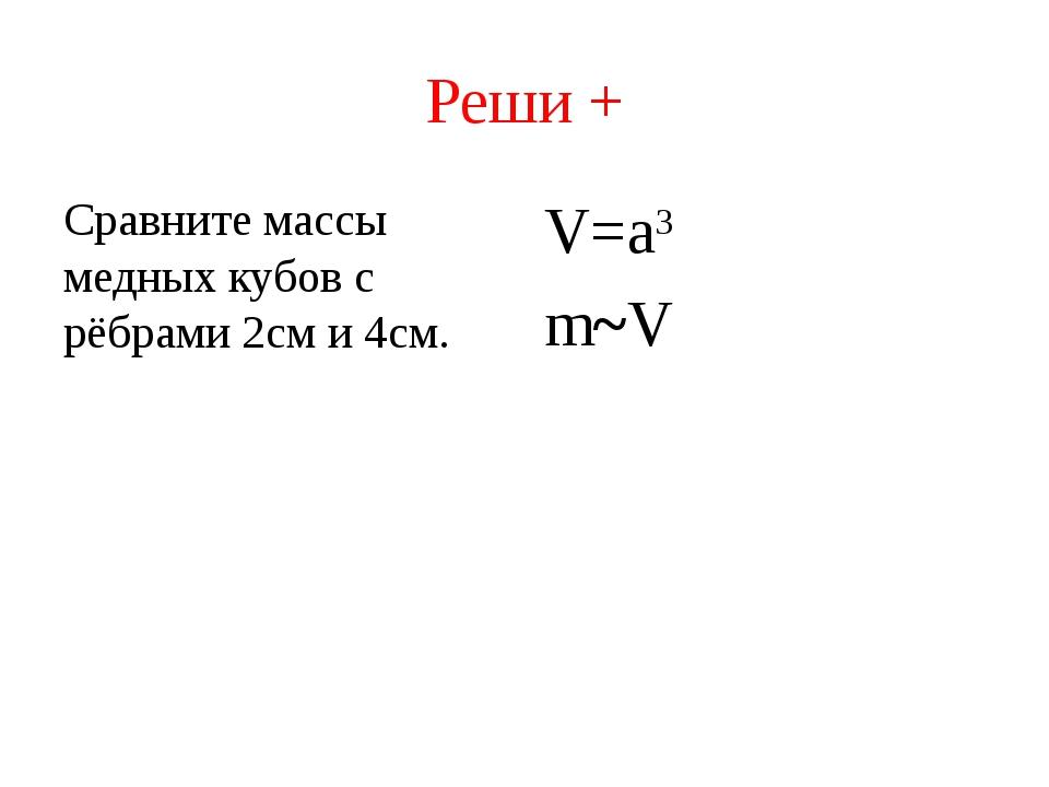 Реши + Сравните массы медных кубов с рёбрами 2см и 4см. V=a3 m~V