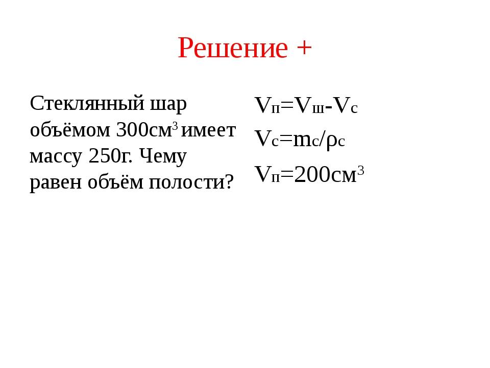 Решение + Стеклянный шар объёмом 300см3 имеет массу 250г. Чему равен объём по...