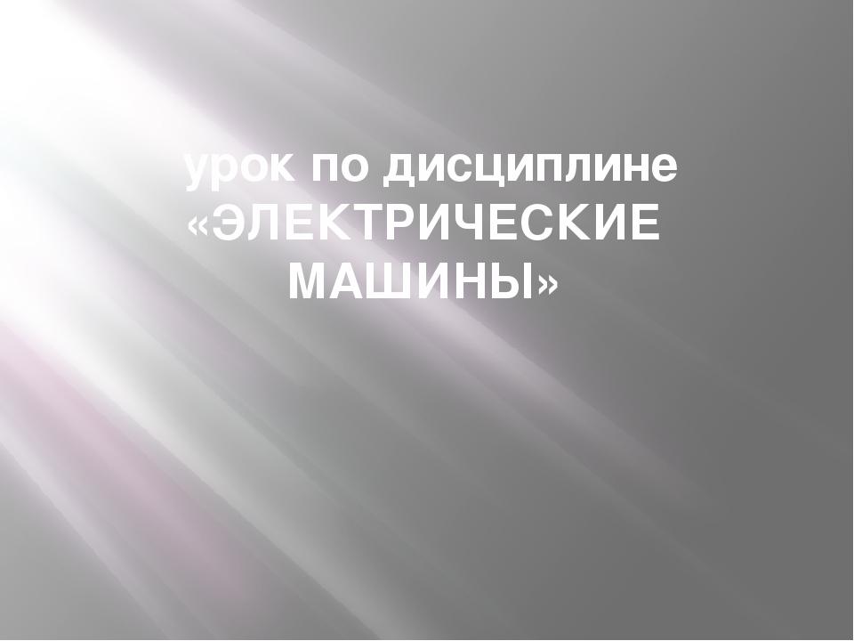 урок по дисциплине «ЭЛЕКТРИЧЕСКИЕ МАШИНЫ»