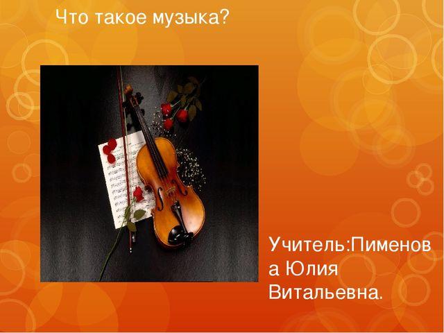 """Что такое музыка? Учитель:Пименова Юлия Витальевна. Выполнили: ученицы 7""""Б"""" П..."""