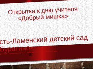 Открытка к дню учителя «Добрый мишка» Усть-Ламенский детский сад «Буратино» В