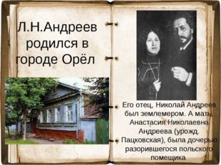 Л.Н.Андреев родился в городе Орёл Его отец, Николай Андреев был землемером. А
