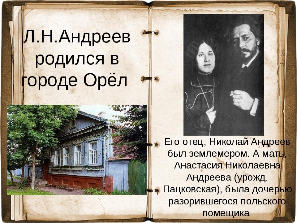 Л.Н.Андреев родился в городе Орёл Его отец, Николай Андреев был землемером. А...