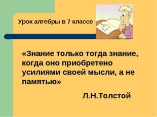 Урок алгебры в 7 классе «Знание только тогда знание, когда оно приобретено ус