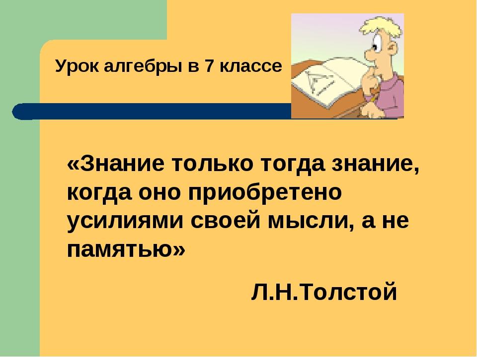 Урок алгебры в 7 классе «Знание только тогда знание, когда оно приобретено ус...