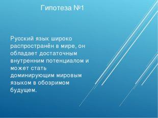 Гипотеза №1 Русский язык широко распространён в мире, он обладает достаточным