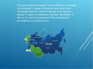 Русским языком владеет около 500 млн. человек, он занимает в мире огромное пр