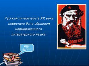 Русская литература в ХХ веке перестала быть образцом нормированного литерату