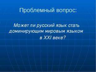 Проблемный вопрос: Может ли русский язык стать доминирующим мировым языком в