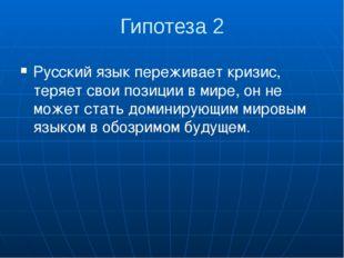 Гипотеза 2 Русский язык переживает кризис, теряет свои позиции в мире, он не