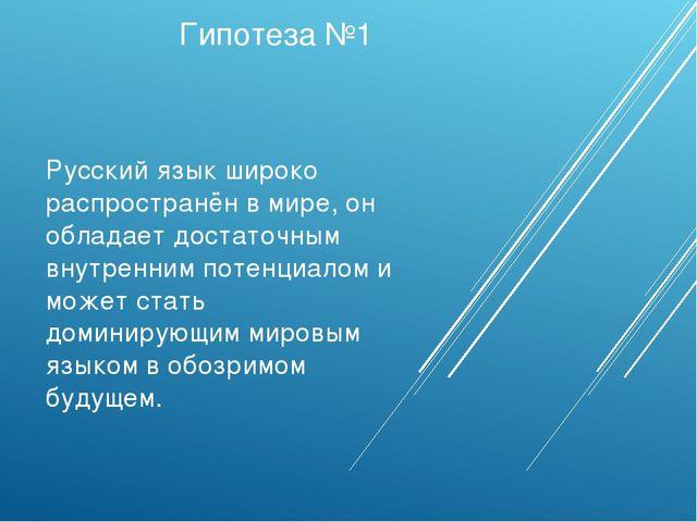 Гипотеза №1 Русский язык широко распространён в мире, он обладает достаточным...