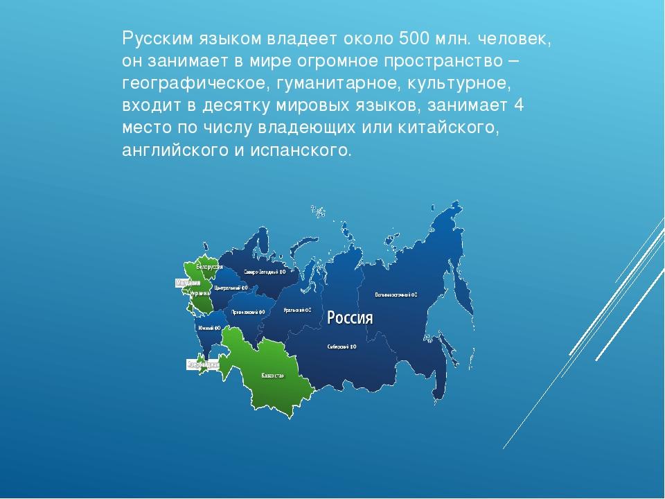 Русским языком владеет около 500 млн. человек, он занимает в мире огромное пр...