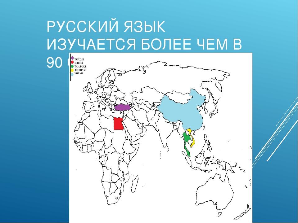 РУССКИЙ ЯЗЫК ИЗУЧАЕТСЯ БОЛЕЕ ЧЕМ В 90 СТРАНАХ МИРА
