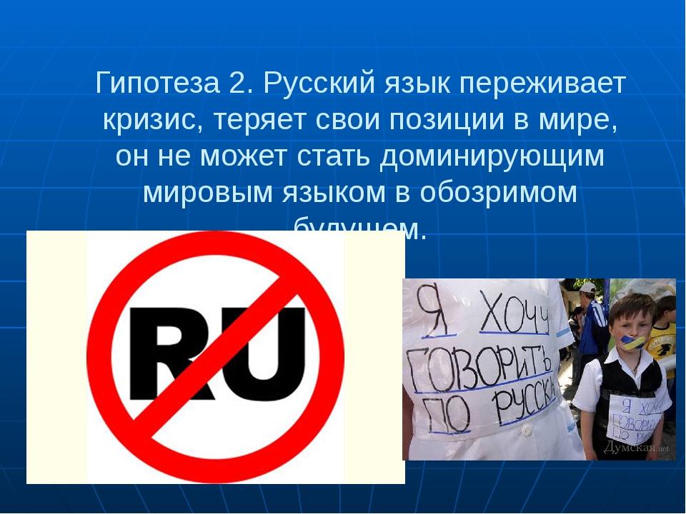 Гипотеза 2. Русский язык переживает кризис, теряет свои позиции в мире, он не...