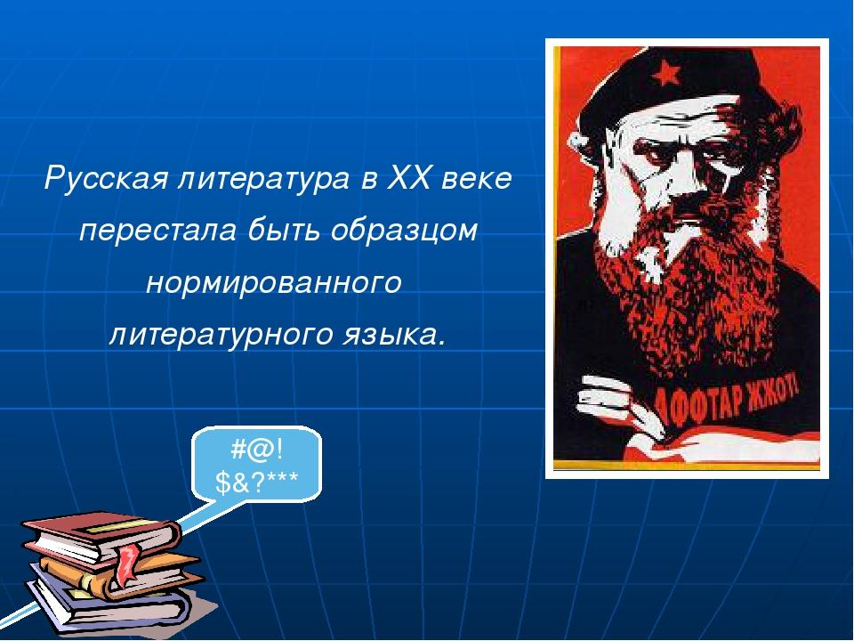 Русская литература в ХХ веке перестала быть образцом нормированного литерату...