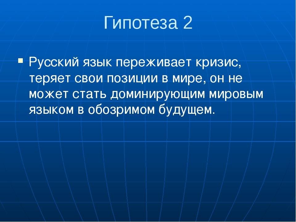 Гипотеза 2 Русский язык переживает кризис, теряет свои позиции в мире, он не...