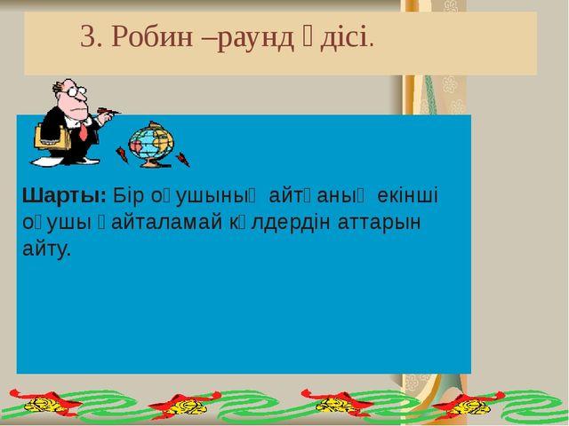 3. Робин –раунд әдісі. Шарты: Бір оқушының айтқаның екінші оқушы қайталамай...