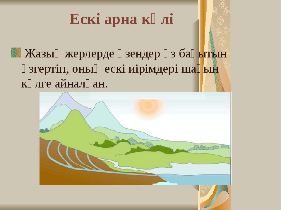 Ескі арна көлі Жазық жерлерде өзендер өз бағытын өзгертіп, оның ескі иірімдер...