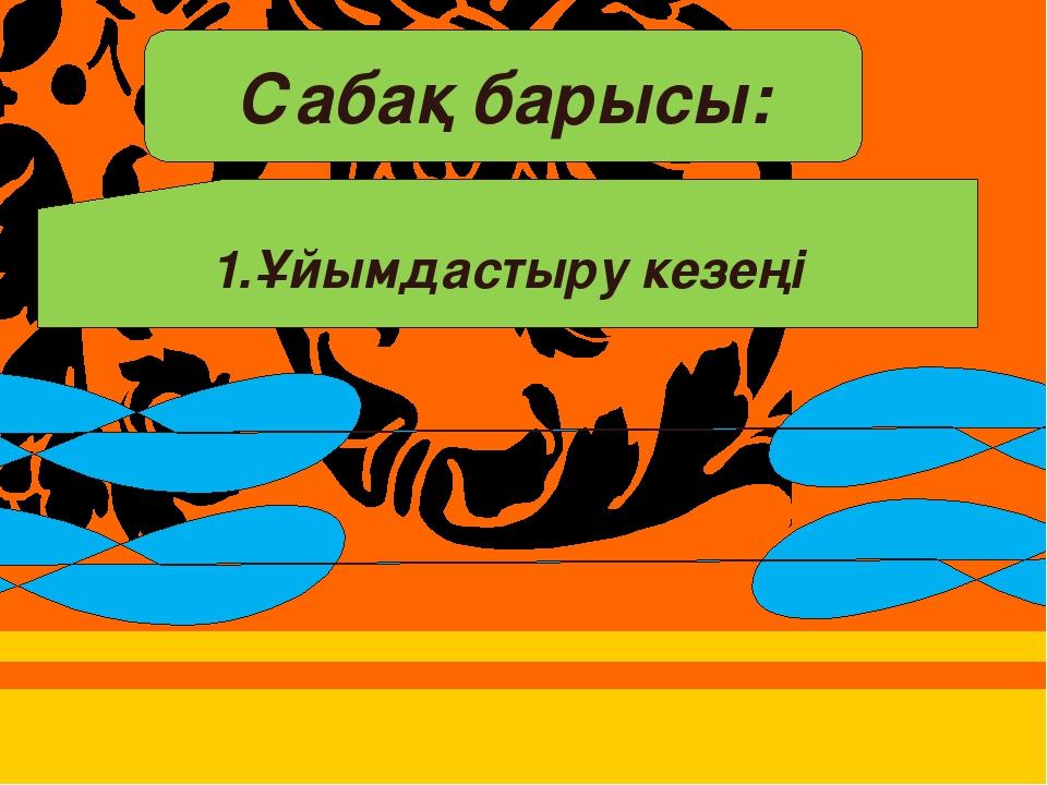 1.Ұйымдастыру кезеңі а) сынып оқушыларын түгендеу ә) сабаққа әзірлігін тексе...