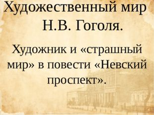 Художественный мир Н.В. Гоголя. Художник и «страшный мир» в повести «Невский