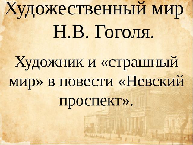 Художественный мир Н.В. Гоголя. Художник и «страшный мир» в повести «Невский...