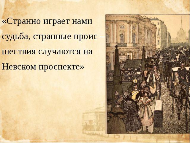«Странно играет нами судьба, странные проис – шествия случаются на Невском п...