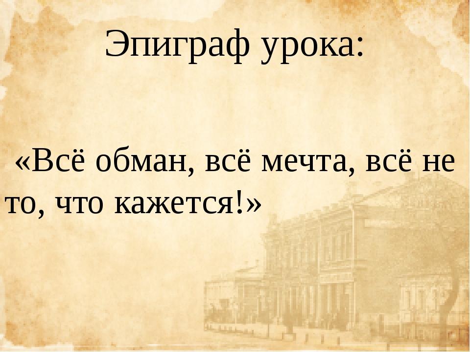 Эпиграф урока: «Всё обман, всё мечта, всё не то, что кажется!»