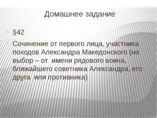 Домашнее задание §42 Сочинение от первого лица, участника походов Александра