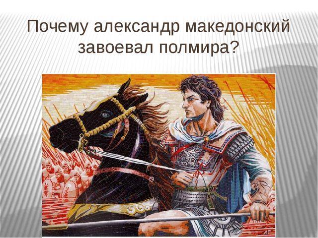 Почему александр македонский завоевал полмира?