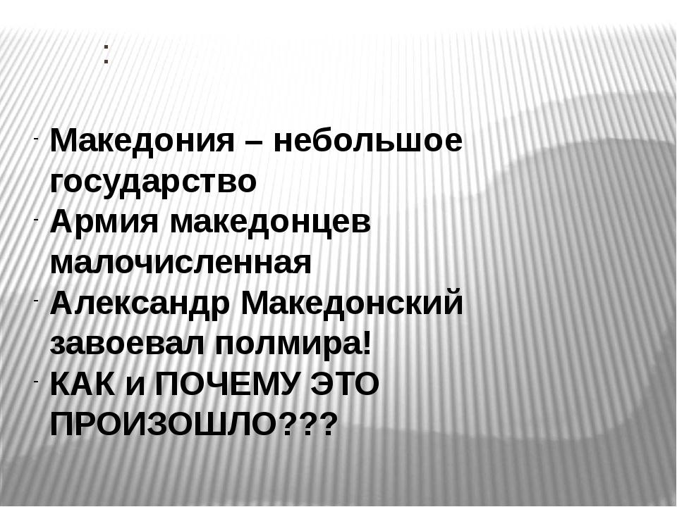 : Македония – небольшое государство Армия македонцев малочисленная Александр...