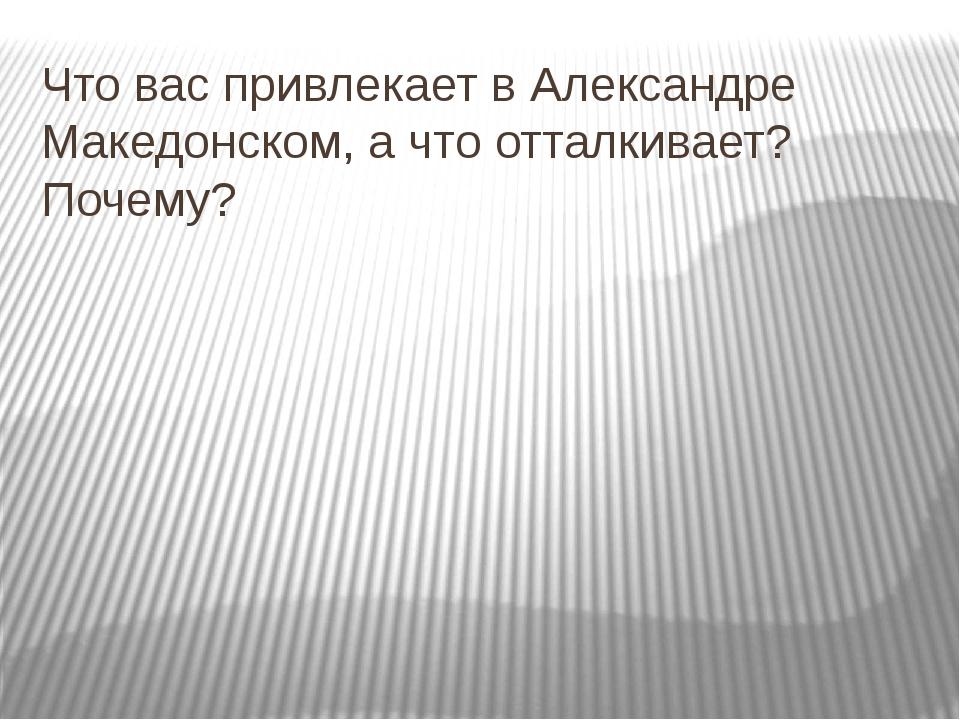 Что вас привлекает в Александре Македонском, а что отталкивает? Почему?