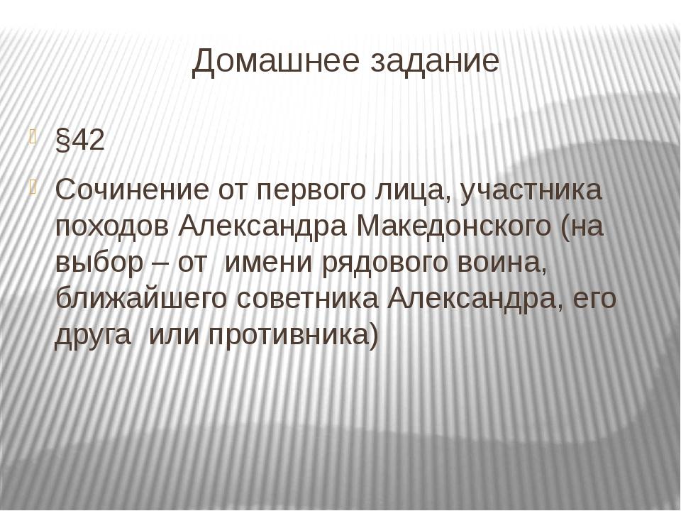 Домашнее задание §42 Сочинение от первого лица, участника походов Александра...