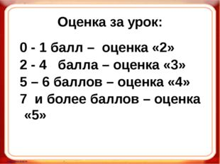 Оценка за урок: 0 - 1 балл – оценка «2» 2 - 4 балла – оценка «3» 5 – 6 баллов