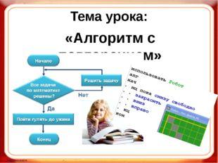 Тема урока: «Алгоритм с повторением»