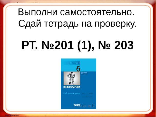Выполни самостоятельно. Сдай тетрадь на проверку. РТ. №201 (1), № 203
