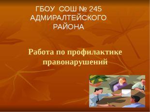 Работа по профилактике правонарушений ГБОУ СОШ № 245 АДМИРАЛТЕЙСКОГО РАЙОНА