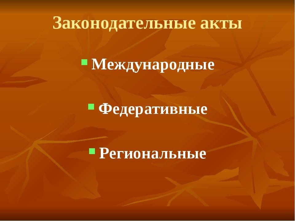 Законодательные акты Международные Федеративные Региональные
