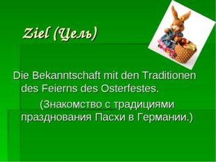 Ziel (Цель) Die Bekanntschaft mit den Traditionen des Feierns des Osterfeste