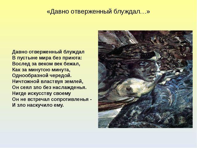 «Давно отверженный блуждал…» Давно отверженный блуждал В пустыне мира без при...